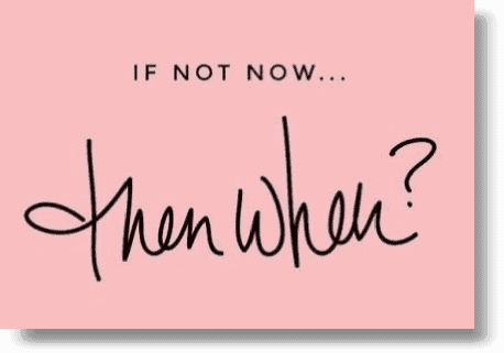 if-not-now-then-when